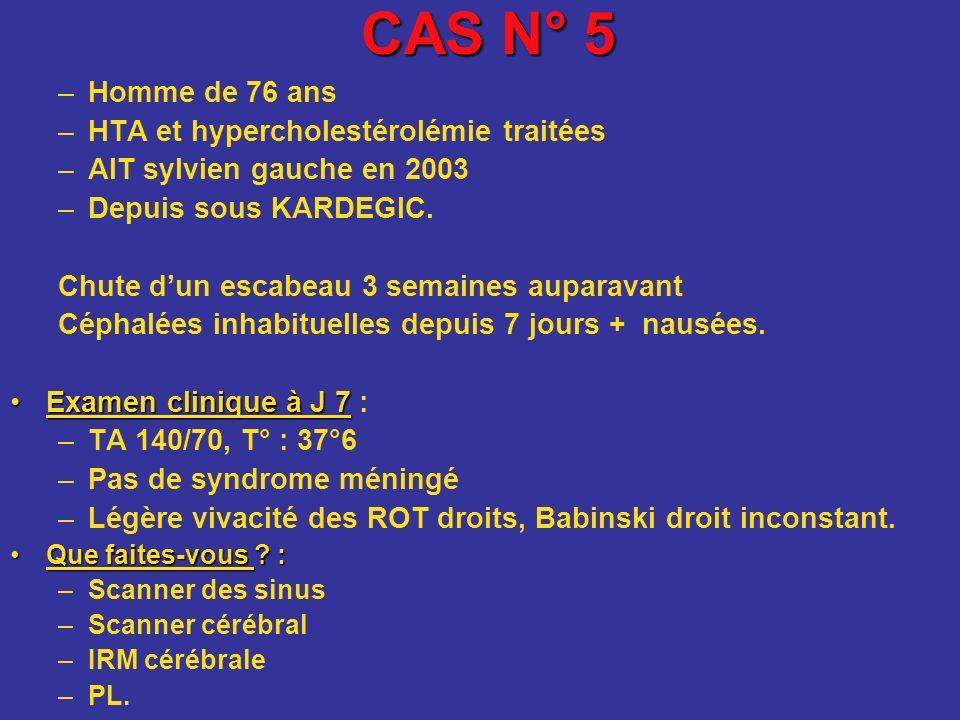 CAS N° 5 –Homme de 76 ans –HTA et hypercholestérolémie traitées –AIT sylvien gauche en 2003 –Depuis sous KARDEGIC. Chute dun escabeau 3 semaines aupar
