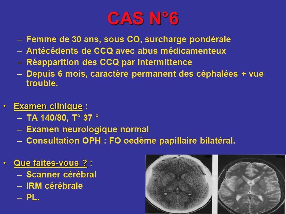 CAS N°6 –Femme de 30 ans, sous CO, surcharge pondérale –Antécédents de CCQ avec abus médicamenteux –Réapparition des CCQ par intermittence –Depuis 6 m