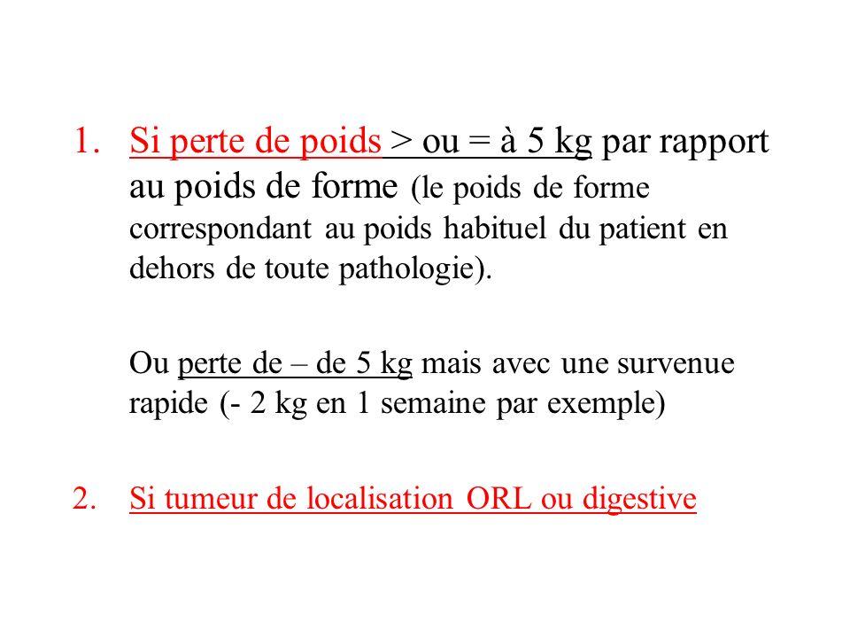 1.Si perte de poids > ou = à 5 kg par rapport au poids de forme (le poids de forme correspondant au poids habituel du patient en dehors de toute pathologie).