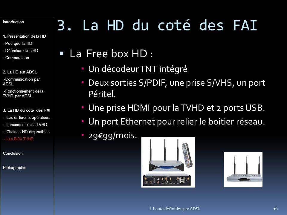 3. La HD du coté des FAI La Free box HD : Un décodeur TNT intégré Deux sorties S/PDIF, une prise S/VHS, un port Péritel. Une prise HDMI pour la TVHD e