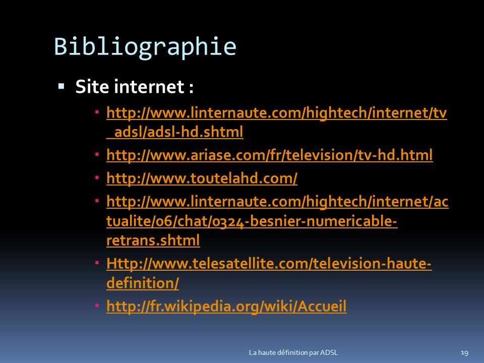 Bibliographie Site internet : http://www.linternaute.com/hightech/internet/tv _adsl/adsl-hd.shtml http://www.linternaute.com/hightech/internet/tv _adsl/adsl-hd.shtml http://www.ariase.com/fr/television/tv-hd.html http://www.toutelahd.com/ http://www.linternaute.com/hightech/internet/ac tualite/06/chat/0324-besnier-numericable- retrans.shtml http://www.linternaute.com/hightech/internet/ac tualite/06/chat/0324-besnier-numericable- retrans.shtml Http://www.telesatellite.com/television-haute- definition/ Http://www.telesatellite.com/television-haute- definition/ http://fr.wikipedia.org/wiki/Accueil La haute définition par ADSL 19