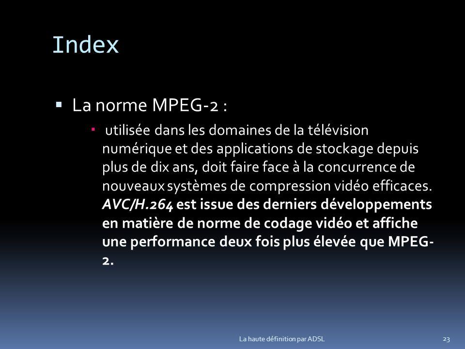 Index La norme MPEG-2 : utilisée dans les domaines de la télévision numérique et des applications de stockage depuis plus de dix ans, doit faire face à la concurrence de nouveaux systèmes de compression vidéo efficaces.