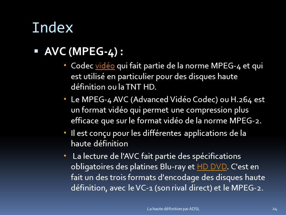 Index AVC (MPEG-4) : Codec vidéo qui fait partie de la norme MPEG-4 et qui est utilisé en particulier pour des disques haute définition ou la TNT HD.vidéo Le MPEG-4 AVC (Advanced Vidéo Codec) ou H.264 est un format vidéo qui permet une compression plus efficace que sur le format vidéo de la norme MPEG-2.