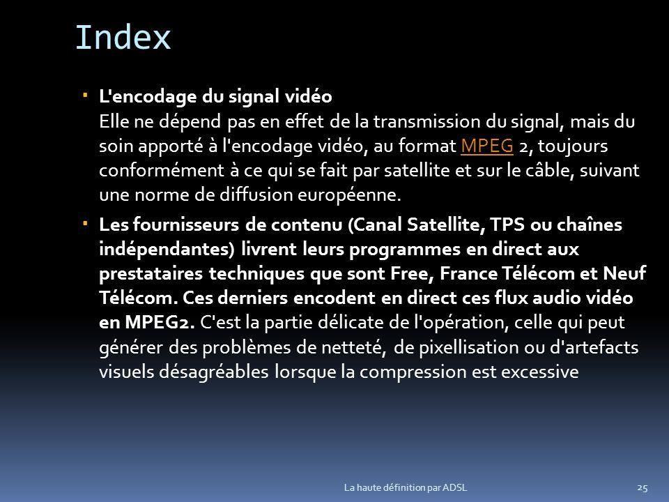 Index L encodage du signal vidéo Elle ne dépend pas en effet de la transmission du signal, mais du soin apporté à l encodage vidéo, au format MPEG 2, toujours conformément à ce qui se fait par satellite et sur le câble, suivant une norme de diffusion européenne.MPEG Les fournisseurs de contenu (Canal Satellite, TPS ou chaînes indépendantes) livrent leurs programmes en direct aux prestataires techniques que sont Free, France Télécom et Neuf Télécom.