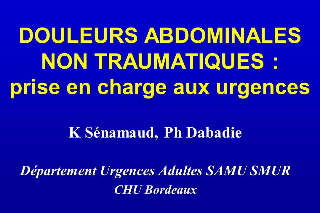 DOULEURS ABDOMINALES NON TRAUMATIQUES : prise en charge aux urgences K Sénamaud, Ph Dabadie Département Urgences Adultes SAMU SMUR CHU Bordeaux