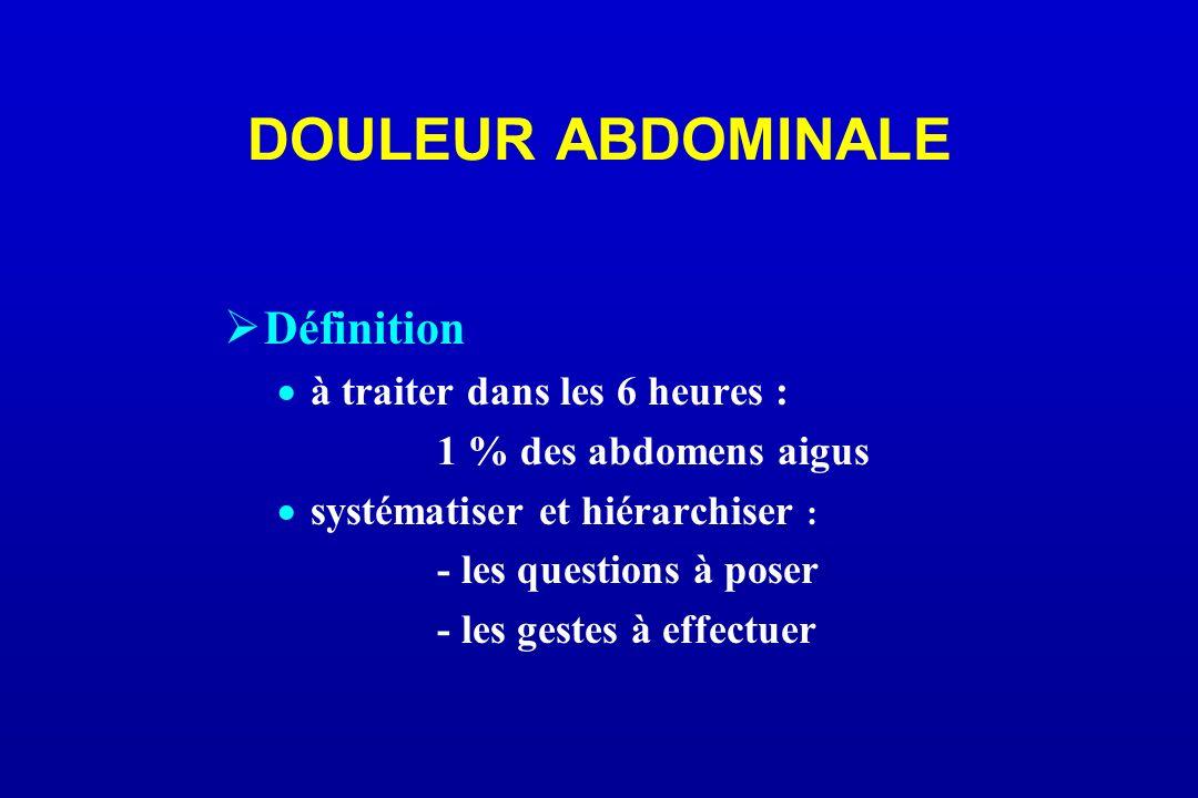 DOULEUR ABDOMINALE Définition à traiter dans les 6 heures : 1 % des abdomens aigus systématiser et hiérarchiser : - les questions à poser - les gestes