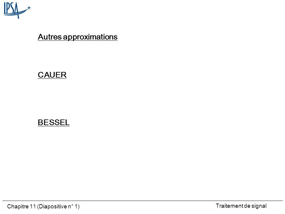 Traitement de signal Chapitre 11 (Diapositive n° 1) Autres approximations CAUER BESSEL
