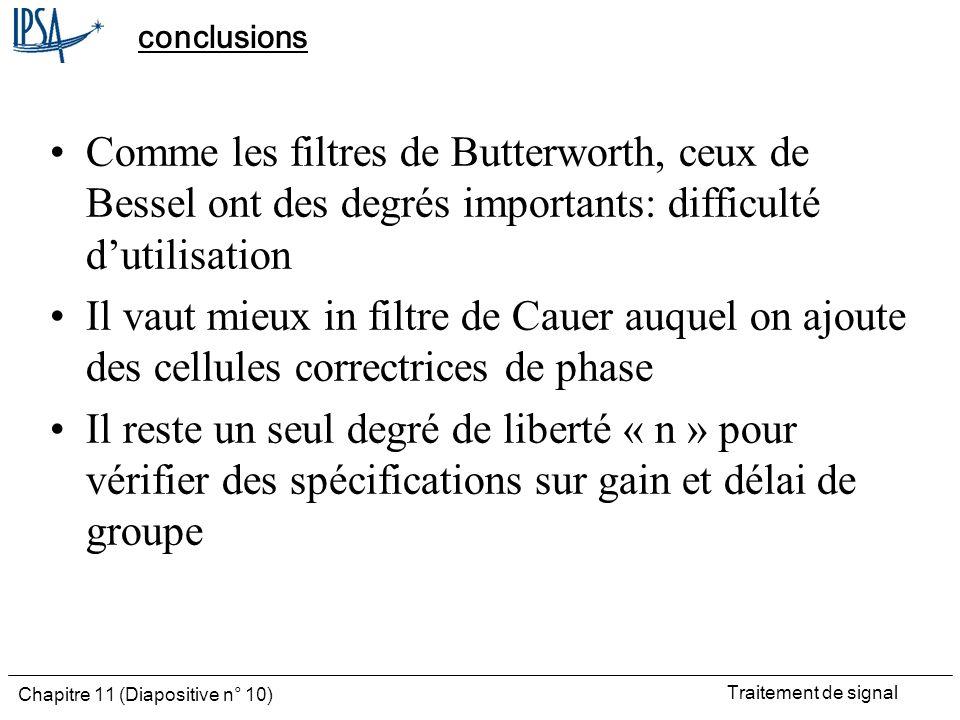 Traitement de signal Chapitre 11 (Diapositive n° 10) conclusions Comme les filtres de Butterworth, ceux de Bessel ont des degrés importants: difficult