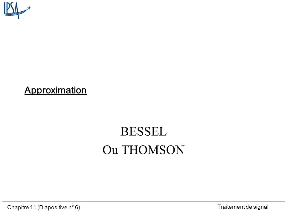Traitement de signal Chapitre 11 (Diapositive n° 6) Approximation BESSEL Ou THOMSON
