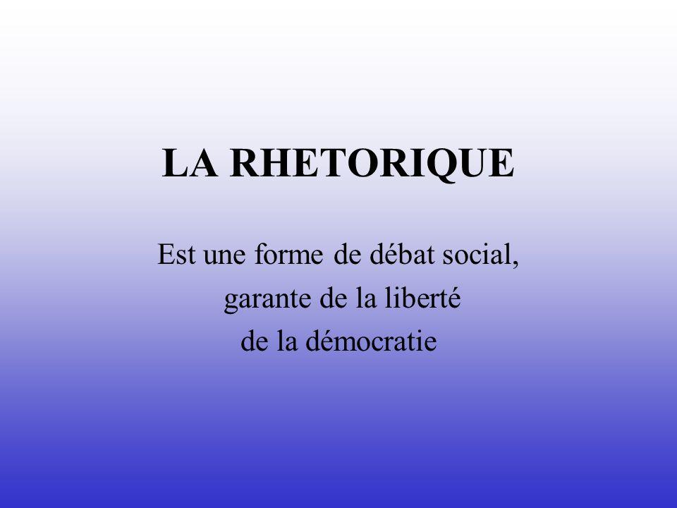 LA RHETORIQUE Est une forme de débat social, garante de la liberté de la démocratie