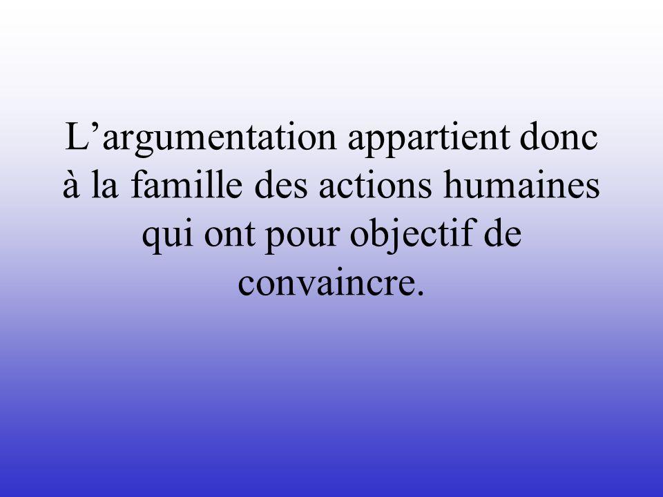 Largumentation appartient donc à la famille des actions humaines qui ont pour objectif de convaincre.
