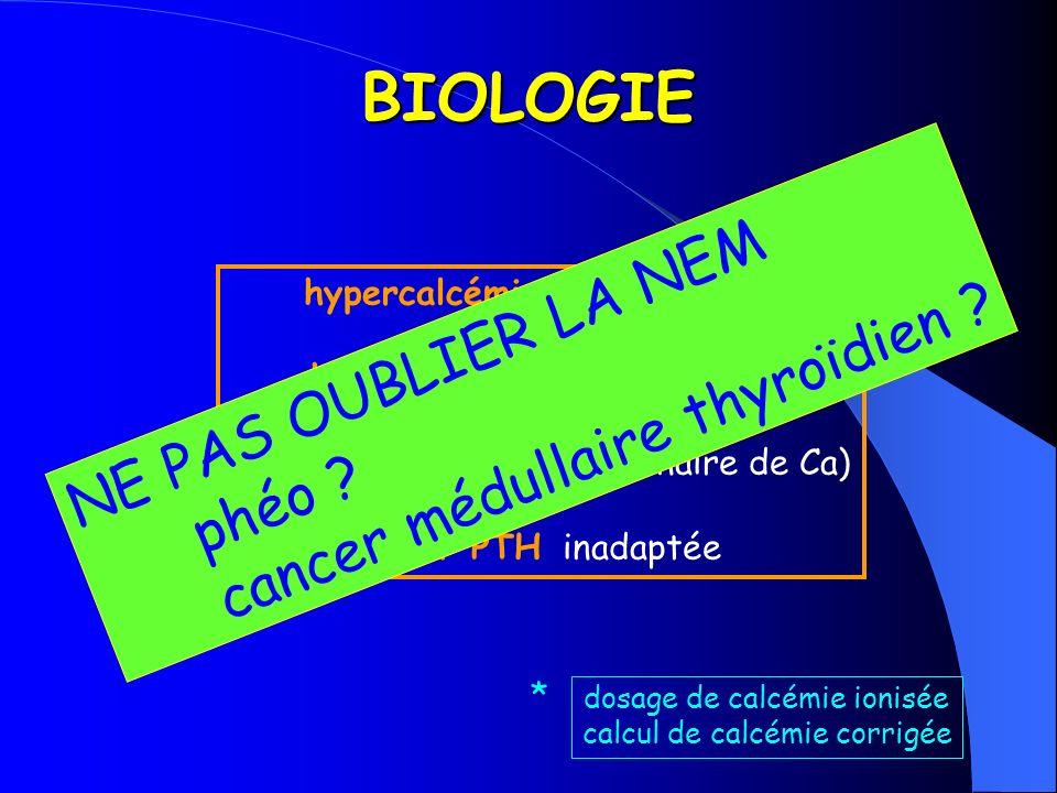 BIOLOGIE hypercalcémie > 2,6 mmol/l * hypo ou normophosphorémie hypercalciurie (= fuite urinaire de Ca) hyper PTH inadaptée dosage de calcémie ionisée