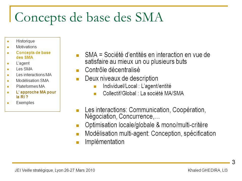 JEI Veille stratégique, Lyon 26-27 Mars 2010 Khaled GHEDIRA, LI3 Concepts de base des SMA SMA = Société dentités en interaction en vue de satisfaire a