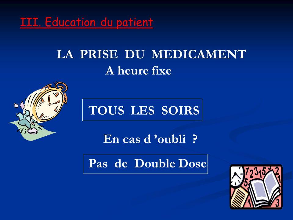 LA PRISE DU MEDICAMENT A heure fixe TOUS LES SOIRS En cas d oubli ? Pas de Double Dose III. Education du patient