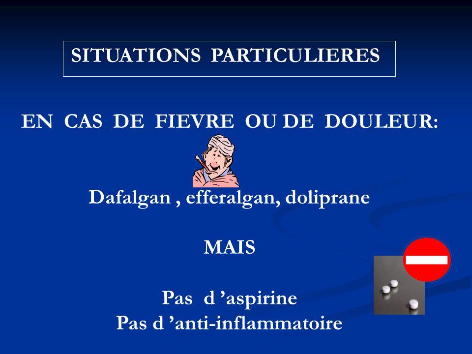 SITUATIONS PARTICULIERES EN CAS DE FIEVRE OU DE DOULEUR: Dafalgan, efferalgan, doliprane MAIS Pas d aspirine Pas d anti-inflammatoire