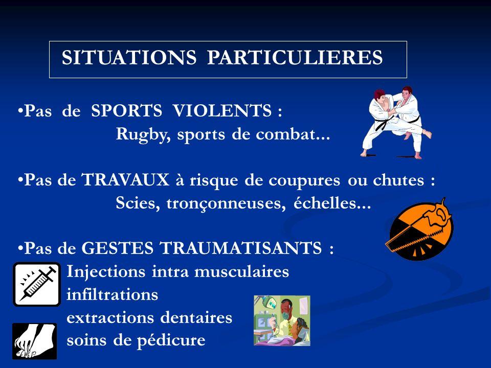 SITUATIONS PARTICULIERES Pas de SPORTS VIOLENTS : Rugby, sports de combat... Pas de TRAVAUX à risque de coupures ou chutes : Scies, tronçonneuses, éch