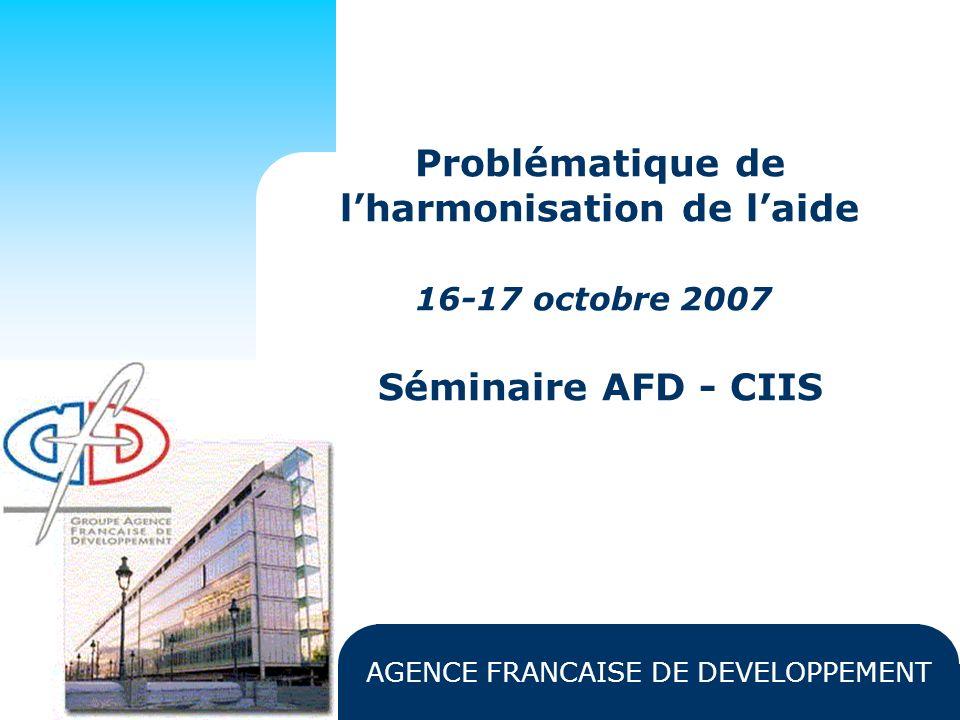AGENCE FRANCAISE DE DEVELOPPEMENT Problématique de lharmonisation de laide 16-17 octobre 2007 Séminaire AFD - CIIS