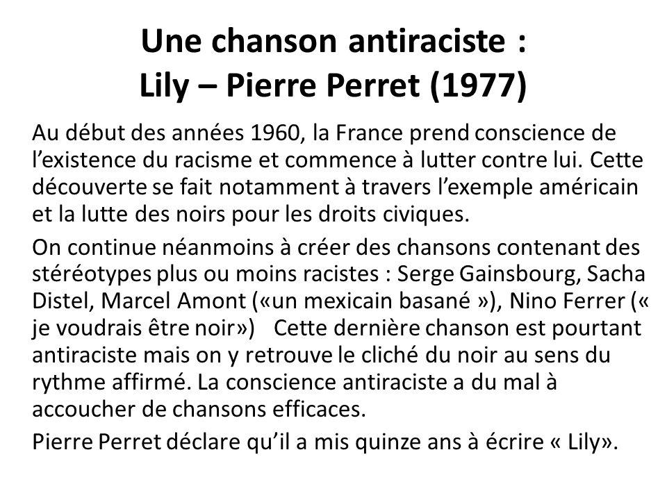 Une chanson antiraciste : Lily – Pierre Perret (1977) Au début des années 1960, la France prend conscience de lexistence du racisme et commence à lutter contre lui.