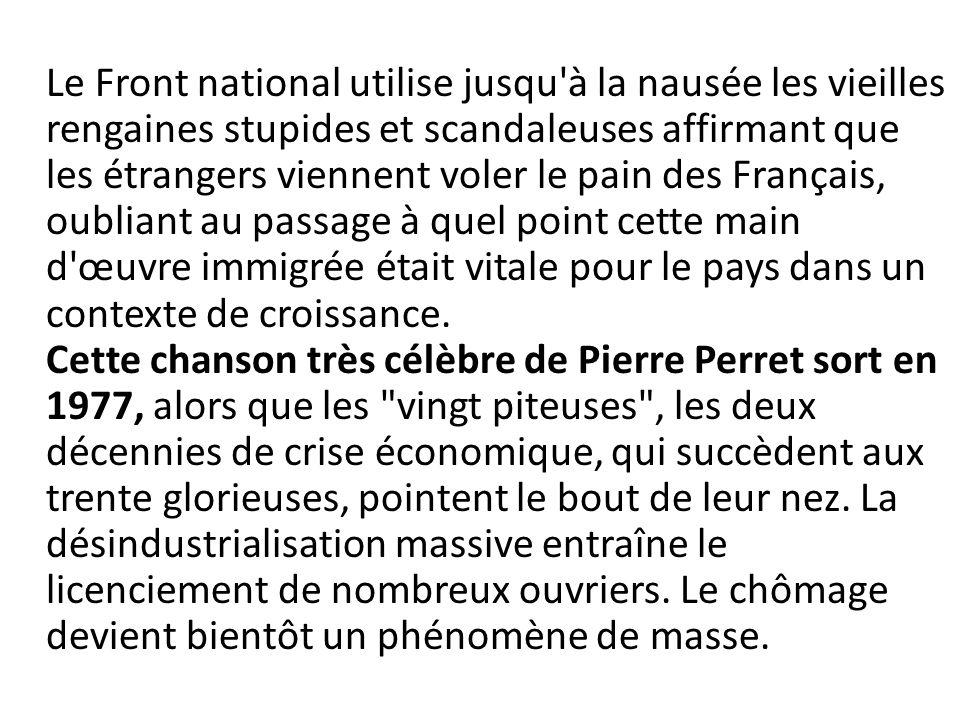 Le Front national utilise jusqu à la nausée les vieilles rengaines stupides et scandaleuses affirmant que les étrangers viennent voler le pain des Français, oubliant au passage à quel point cette main d œuvre immigrée était vitale pour le pays dans un contexte de croissance.