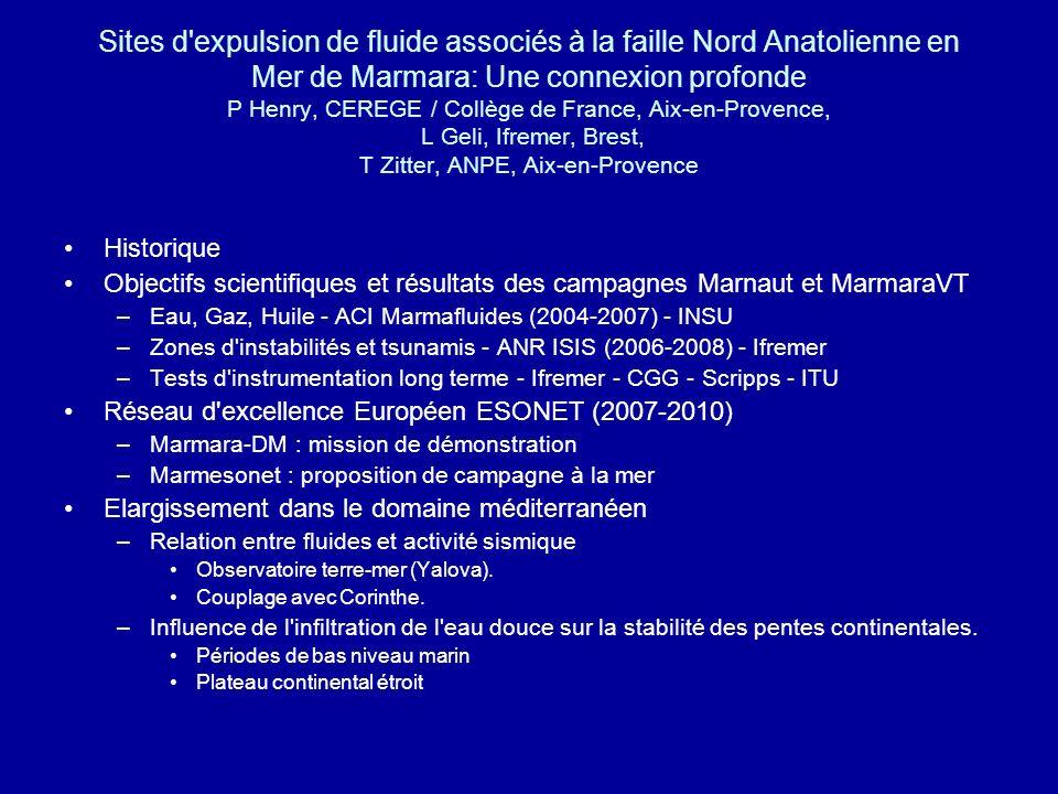 Sites d expulsion de fluide associés à la faille Nord Anatolienne en Mer de Marmara: Une connexion profonde P Henry, CEREGE / Collège de France, Aix-en-Provence, L Geli, Ifremer, Brest, T Zitter, ANPE, Aix-en-Provence Historique Objectifs scientifiques et résultats des campagnes Marnaut et MarmaraVT –Eau, Gaz, Huile - ACI Marmafluides (2004-2007) - INSU –Zones d instabilités et tsunamis - ANR ISIS (2006-2008) - Ifremer –Tests d instrumentation long terme - Ifremer - CGG - Scripps - ITU Réseau d excellence Européen ESONET (2007-2010) –Marmara-DM : mission de démonstration –Marmesonet : proposition de campagne à la mer Elargissement dans le domaine méditerranéen –Relation entre fluides et activité sismique Observatoire terre-mer (Yalova).