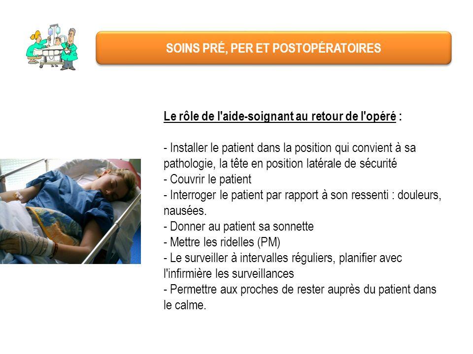 SOINS PRÉ, PER ET POSTOPÉRATOIRES Le rôle de l'aide-soignant au retour de l'opéré : - Installer le patient dans la position qui convient à sa patholog