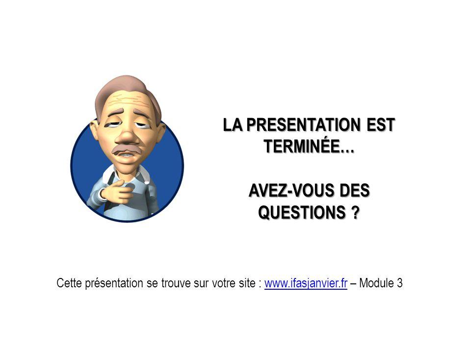 LA PRESENTATION EST TERMINÉE… AVEZ-VOUS DES QUESTIONS ? Cette présentation se trouve sur votre site : www.ifasjanvier.fr – Module 3www.ifasjanvier.fr
