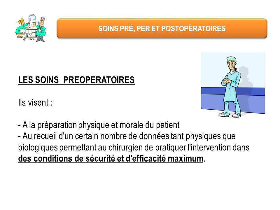 SOINS PRÉ, PER ET POSTOPÉRATOIRES LES SOINS PREOPERATOIRES Ils visent : - A la préparation physique et morale du patient - Au recueil d'un certain nom