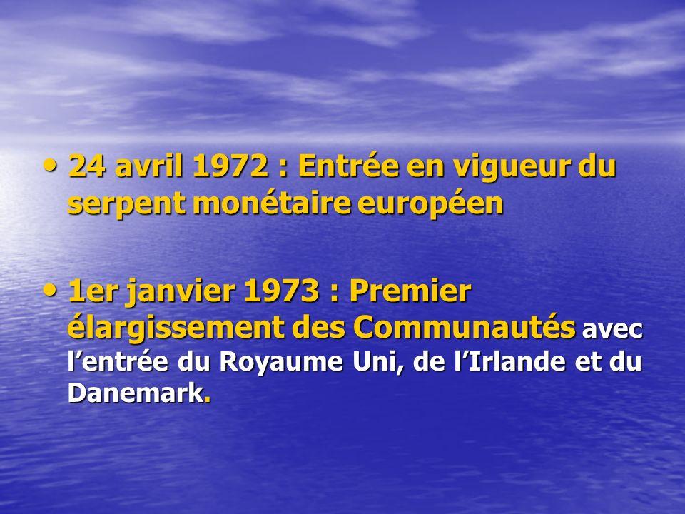 24 avril 1972 : Entrée en vigueur du serpent monétaire européen 24 avril 1972 : Entrée en vigueur du serpent monétaire européen 1er janvier 1973 : Premier élargissement des Communautés avec lentrée du Royaume Uni, de lIrlande et du Danemark.