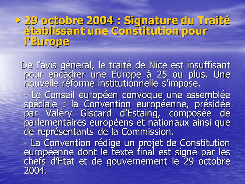 29 octobre 2004 : Signature du Traité établissant une Constitution pour l Europe 29 octobre 2004 : Signature du Traité établissant une Constitution pour l Europe De lavis général, le traité de Nice est insuffisant pour encadrer une Europe à 25 ou plus.