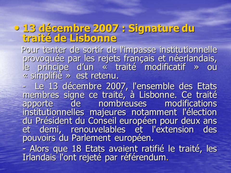 13 décembre 2007 : Signature du traité de Lisbonne 13 décembre 2007 : Signature du traité de Lisbonne Pour tenter de sortir de l impasse institutionnelle provoquée par les rejets français et néerlandais, le principe dun « traité modificatif » ou « simplifié » est retenu.