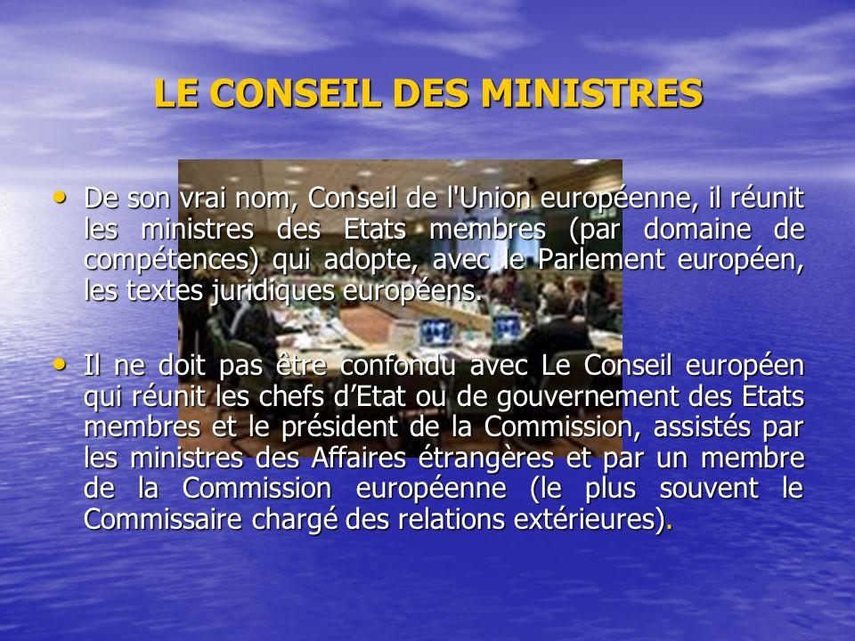 LE CONSEIL DES MINISTRES De son vrai nom, Conseil de l Union européenne, il réunit les ministres des Etats membres (par domaine de compétences) qui adopte, avec le Parlement européen, les textes juridiques européens.