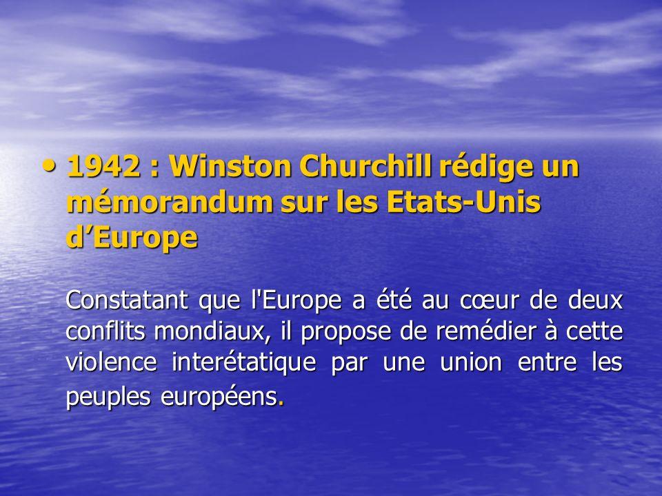 1942 : Winston Churchill rédige un mémorandum sur les Etats-Unis dEurope 1942 : Winston Churchill rédige un mémorandum sur les Etats-Unis dEurope Constatant que l Europe a été au cœur de deux conflits mondiaux, il propose de remédier à cette violence interétatique par une union entre les peuples européens.