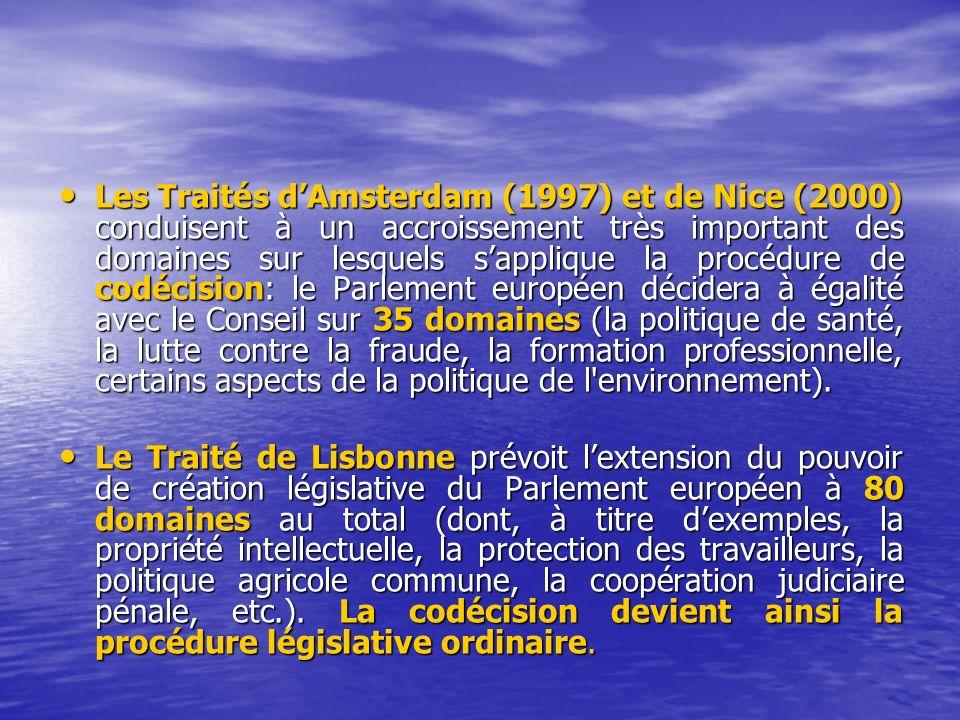 Les Traités dAmsterdam (1997) et de Nice (2000) conduisent à un accroissement très important des domaines sur lesquels sapplique la procédure de codécision: le Parlement européen décidera à égalité avec le Conseil sur 35 domaines (la politique de santé, la lutte contre la fraude, la formation professionnelle, certains aspects de la politique de l environnement).