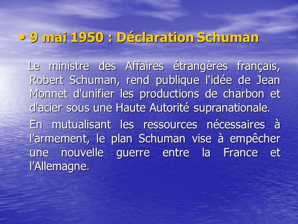 9 mai 1950 : Déclaration Schuman 9 mai 1950 : Déclaration Schuman Le ministre des Affaires étrangères français, Robert Schuman, rend publique l idée de Jean Monnet d unifier les productions de charbon et d acier sous une Haute Autorité supranationale.