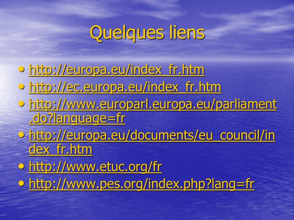 Quelques liens http://europa.eu/index_fr.htm http://europa.eu/index_fr.htm http://europa.eu/index_fr.htm http://ec.europa.eu/index_fr.htm http://ec.europa.eu/index_fr.htm http://ec.europa.eu/index_fr.htm http://www.europarl.europa.eu/parliament.do?language=fr http://www.europarl.europa.eu/parliament.do?language=fr http://www.europarl.europa.eu/parliament.do?language=fr http://www.europarl.europa.eu/parliament.do?language=fr http://europa.eu/documents/eu_council/in dex_fr.htm http://europa.eu/documents/eu_council/in dex_fr.htm http://europa.eu/documents/eu_council/in dex_fr.htm http://europa.eu/documents/eu_council/in dex_fr.htm http://www.etuc.org/fr http://www.etuc.org/fr http://www.etuc.org/fr http://www.pes.org/index.php?lang=fr http://www.pes.org/index.php?lang=fr http://www.pes.org/index.php?lang=fr