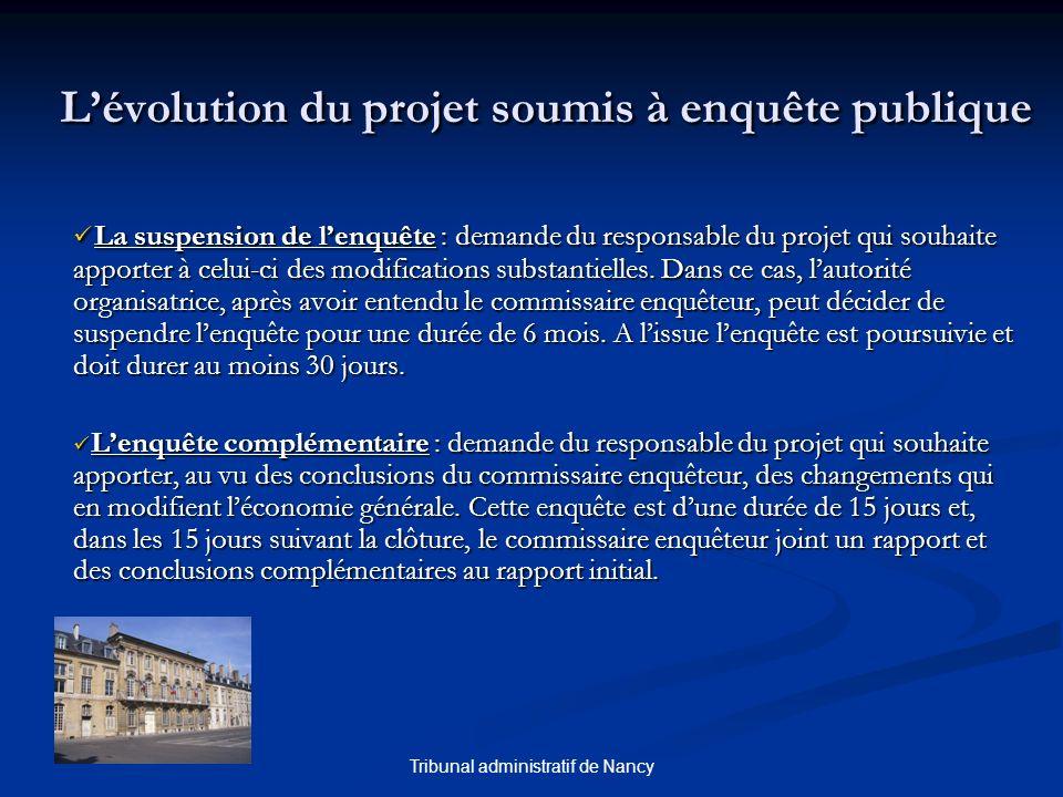 Tribunal administratif de Nancy Lévolution du projet soumis à enquête publique La suspension de lenquête : demande du responsable du projet qui souhaite apporter à celui-ci des modifications substantielles.