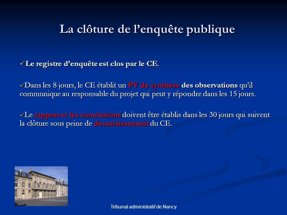 Tribunal administratif de Nancy La clôture de lenquête publique Le registre denquête est clos par le CE. Le registre denquête est clos par le CE. Dans