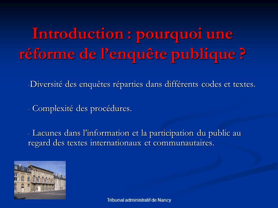 Tribunal administratif de Nancy Introduction : pourquoi une réforme de lenquête publique ? - Diversité des enquêtes réparties dans différents codes et