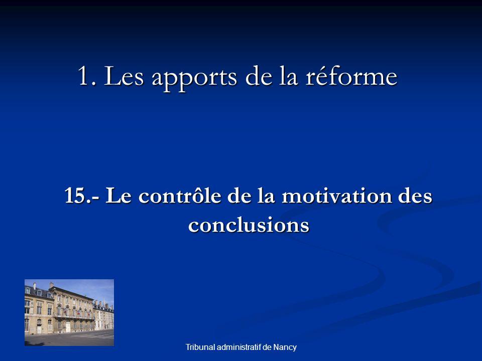 Tribunal administratif de Nancy 1. Les apports de la réforme 15.- Le contrôle de la motivation des conclusions