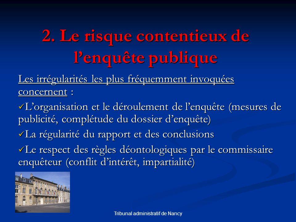 Tribunal administratif de Nancy 2. Le risque contentieux de lenquête publique Les irrégularités les plus fréquemment invoquées concernent : Lorganisat