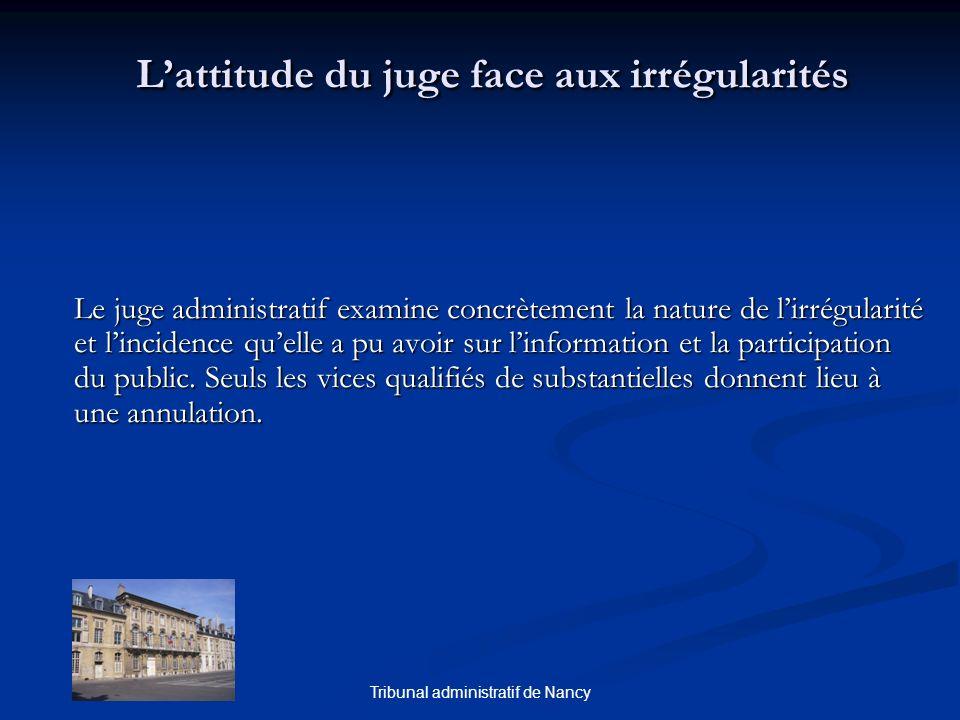 Tribunal administratif de Nancy Lattitude du juge face aux irrégularités Le juge administratif examine concrètement la nature de lirrégularité et lincidence quelle a pu avoir sur linformation et la participation du public.