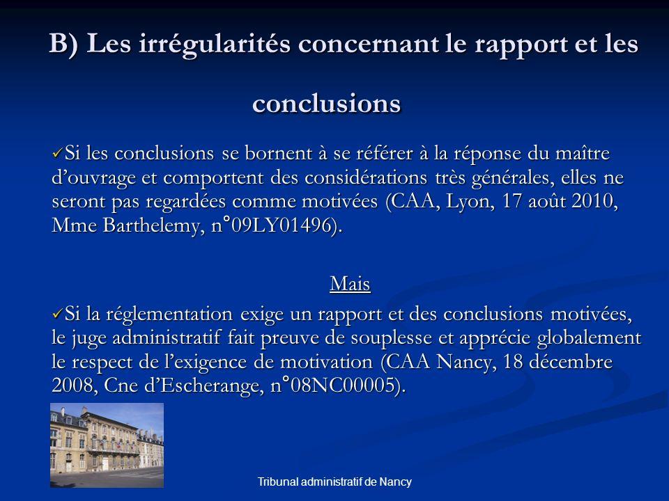 Tribunal administratif de Nancy B) Les irrégularités concernant le rapport et les conclusions B) Les irrégularités concernant le rapport et les conclusions Si les conclusions se bornent à se référer à la réponse du maître douvrage et comportent des considérations très générales, elles ne seront pas regardées comme motivées (CAA, Lyon, 17 août 2010, Mme Barthelemy, n°09LY01496).