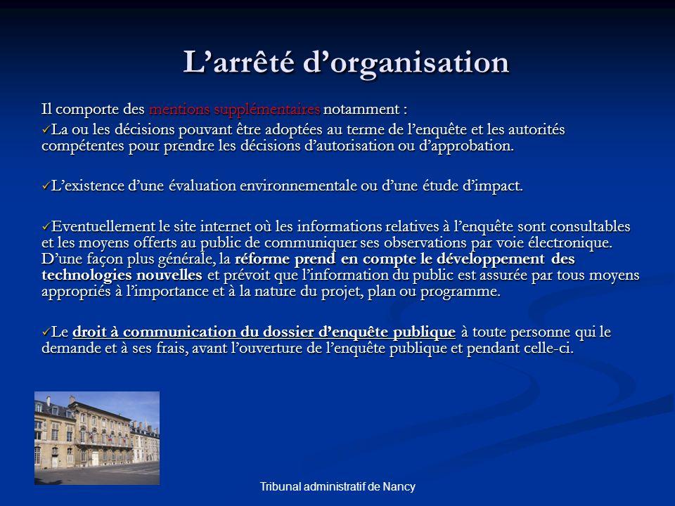 Tribunal administratif de Nancy Larrêté dorganisation Il comporte des mentions supplémentaires notamment : La ou les décisions pouvant être adoptées au terme de lenquête et les autorités compétentes pour prendre les décisions dautorisation ou dapprobation.