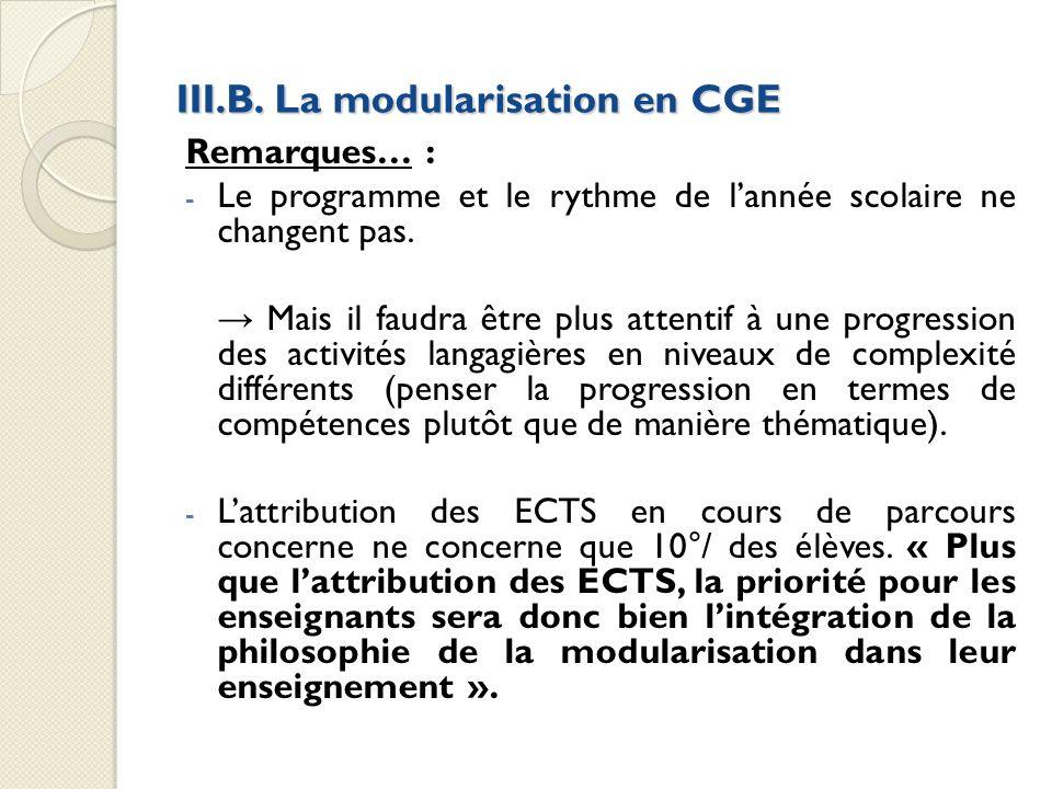 III.B. La modularisation en CGE Remarques… : - Le programme et le rythme de lannée scolaire ne changent pas. Mais il faudra être plus attentif à une p