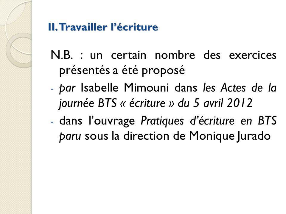 II. Travailler lécriture N.B. : un certain nombre des exercices présentés a été proposé - par Isabelle Mimouni dans les Actes de la journée BTS « écri