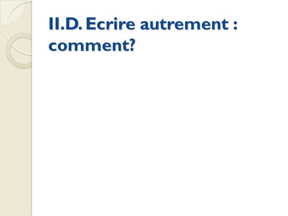 II.D. Ecrire autrement : comment?