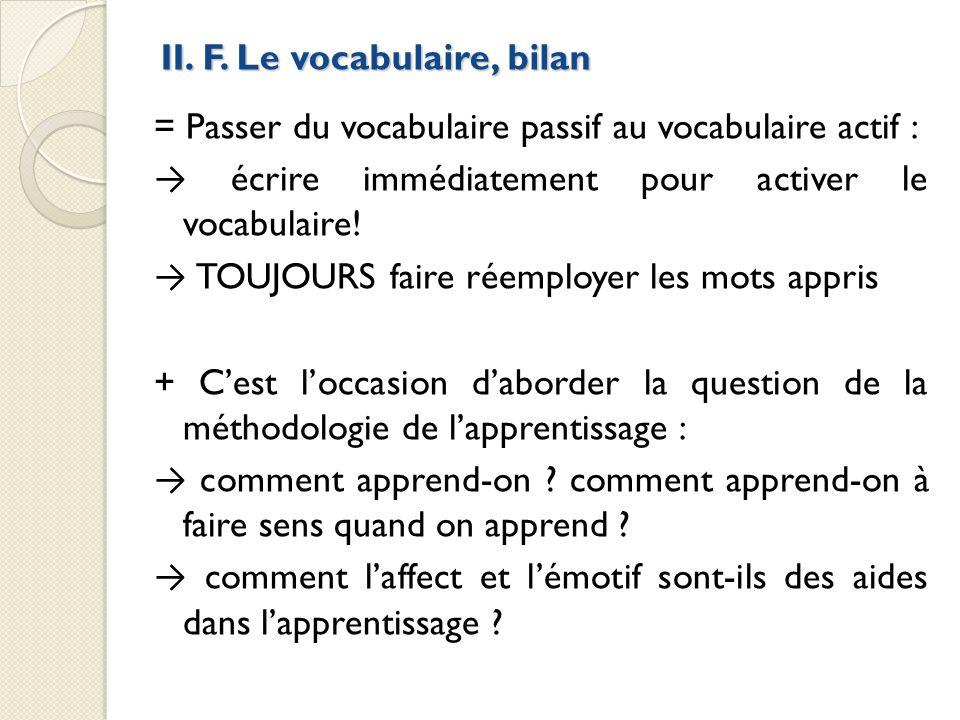 II. F. Le vocabulaire, bilan = Passer du vocabulaire passif au vocabulaire actif : écrire immédiatement pour activer le vocabulaire! TOUJOURS faire ré
