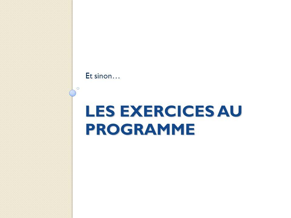 LES EXERCICES AU PROGRAMME Et sinon…