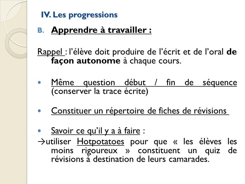 IV. Les progressions B. Apprendre à travailler : Rappel : lélève doit produire de lécrit et de loral de façon autonome à chaque cours. Même question d