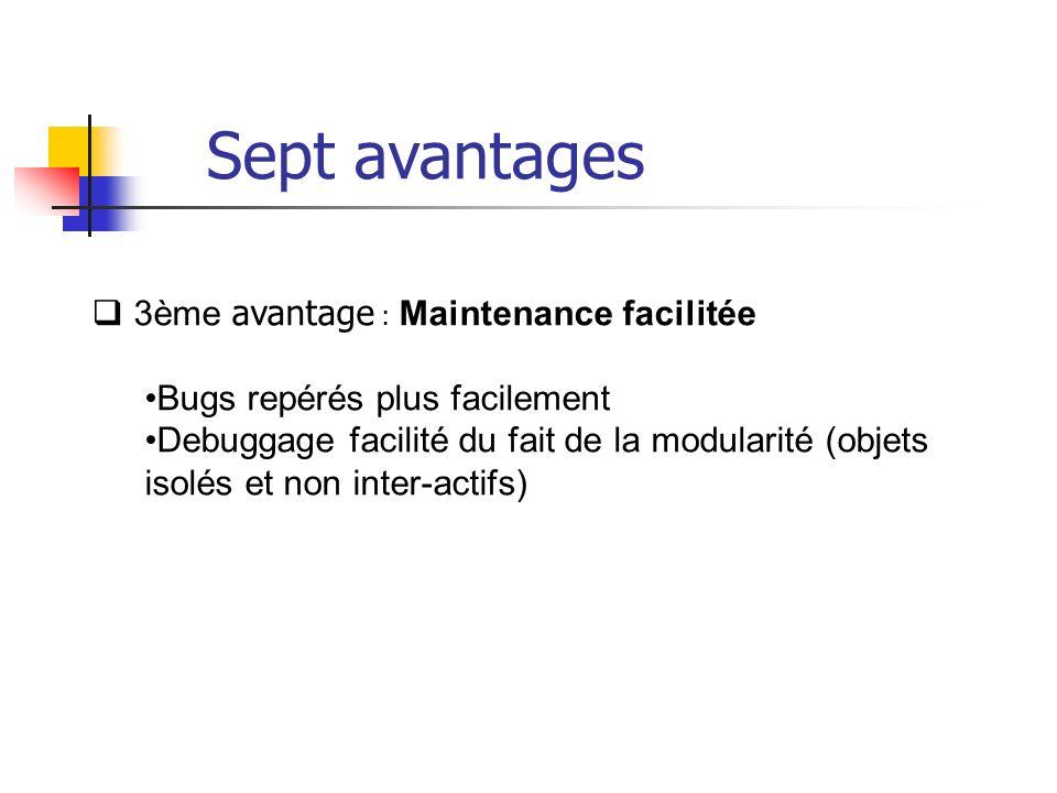 3ème avantage : Maintenance facilitée Bugs repérés plus facilement Debuggage facilité du fait de la modularité (objets isolés et non inter-actifs) Sept avantages